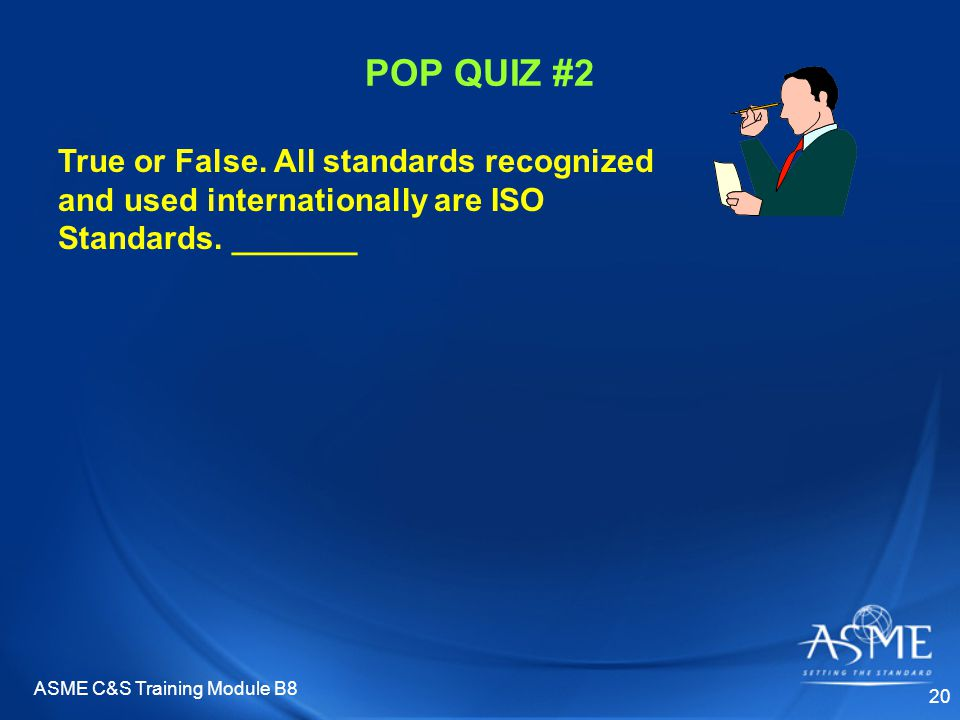 ASME C&S Training Module B8 20 POP QUIZ #2 True or False. All standards recognized and used internationally are ISO Standards. _______