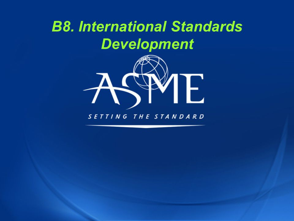 ASME C&S Training Module B8 33 ISO STANDARDS DEVELOPMENT Stages of Development Process 1.Proposal 2.Preparatory 3.Committee 4.Enquiry 5.Approval 6.Publication (cont'd)