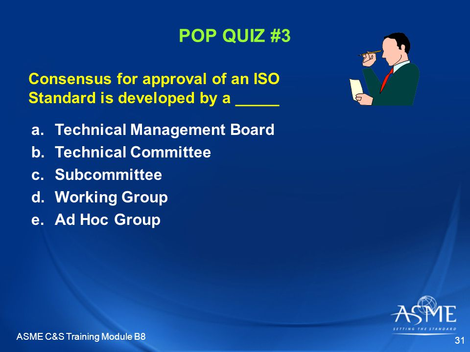 ASME C&S Training Module B8 31 POP QUIZ #3 a.Technical Management Board b.Technical Committee c.Subcommittee d.Working Group e.Ad Hoc Group Consensus