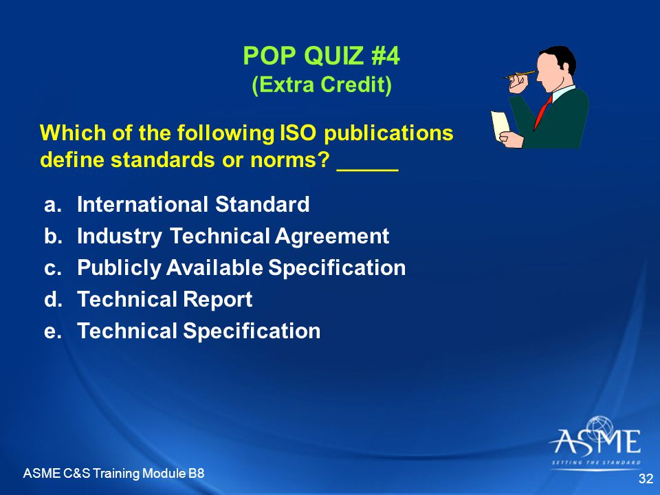 ASME C&S Training Module B8 32 POP QUIZ #4 (Extra Credit) a.International Standard b.Industry Technical Agreement c.Publicly Available Specification d