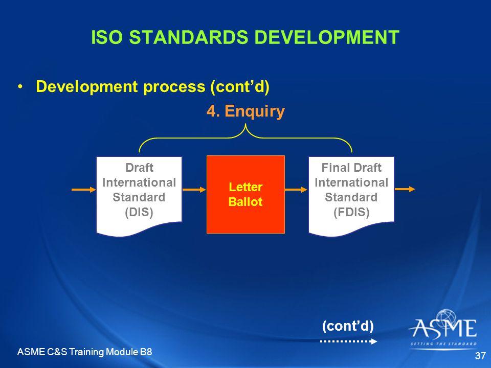 ASME C&S Training Module B8 37 ISO STANDARDS DEVELOPMENT Development process (cont'd) 4. Enquiry Final Draft International Standard (FDIS) Letter Ball