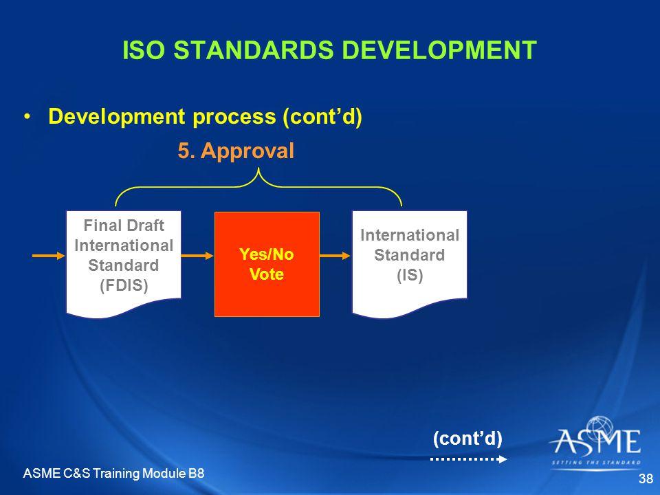 ASME C&S Training Module B8 38 ISO STANDARDS DEVELOPMENT Development process (cont'd) 5. Approval Final Draft International Standard (FDIS) Yes/No Vot