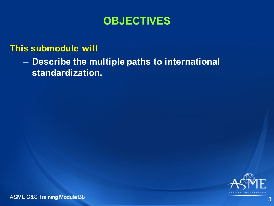 ASME C&S Training Module B8 3 OBJECTIVES This submodule will –Describe the multiple paths to international standardization.