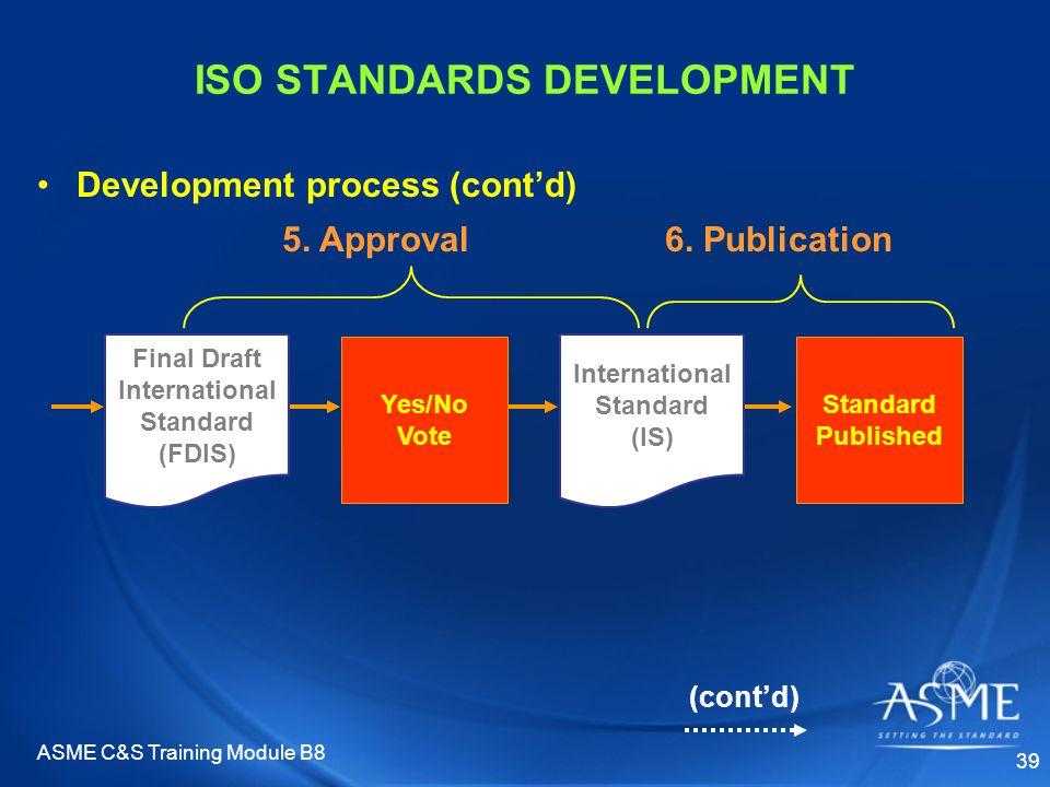 ASME C&S Training Module B8 39 ISO STANDARDS DEVELOPMENT Development process (cont'd) Standard Published Yes/No Vote 5. Approval6. Publication Final D