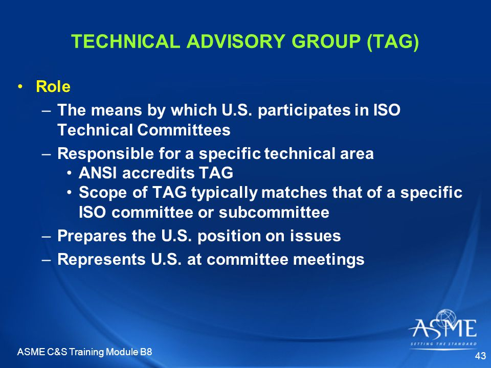 ASME C&S Training Module B8 43 TECHNICAL ADVISORY GROUP (TAG) Role –The means by which U.S. participates in ISO Technical Committees –Responsible for
