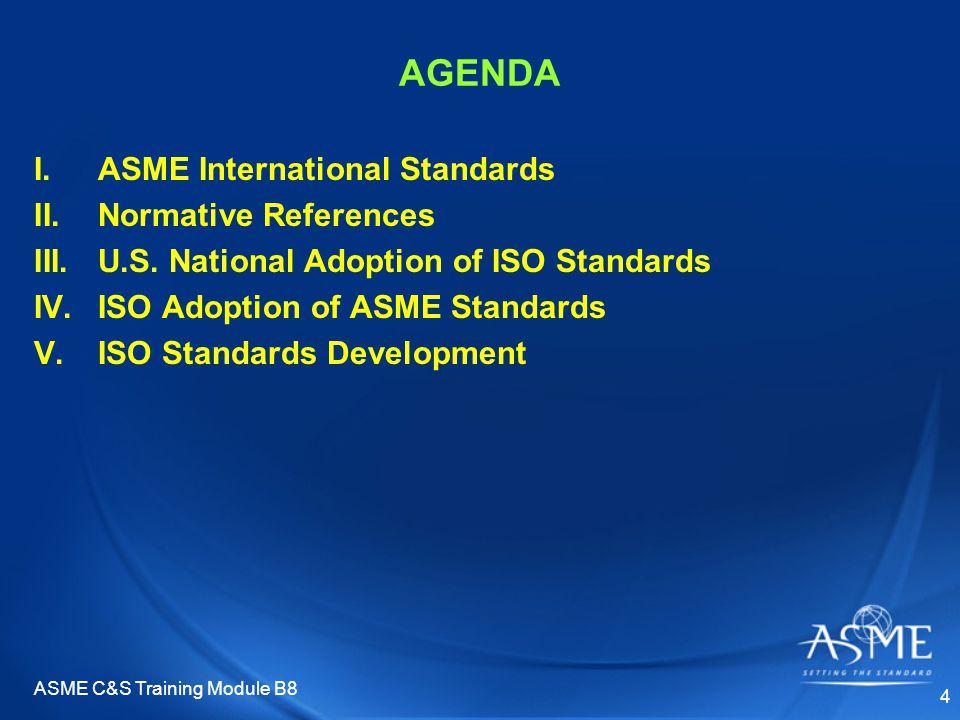 ASME C&S Training Module B8 4 AGENDA I.ASME International Standards II.Normative References III.U.S. National Adoption of ISO Standards IV.ISO Adoptio