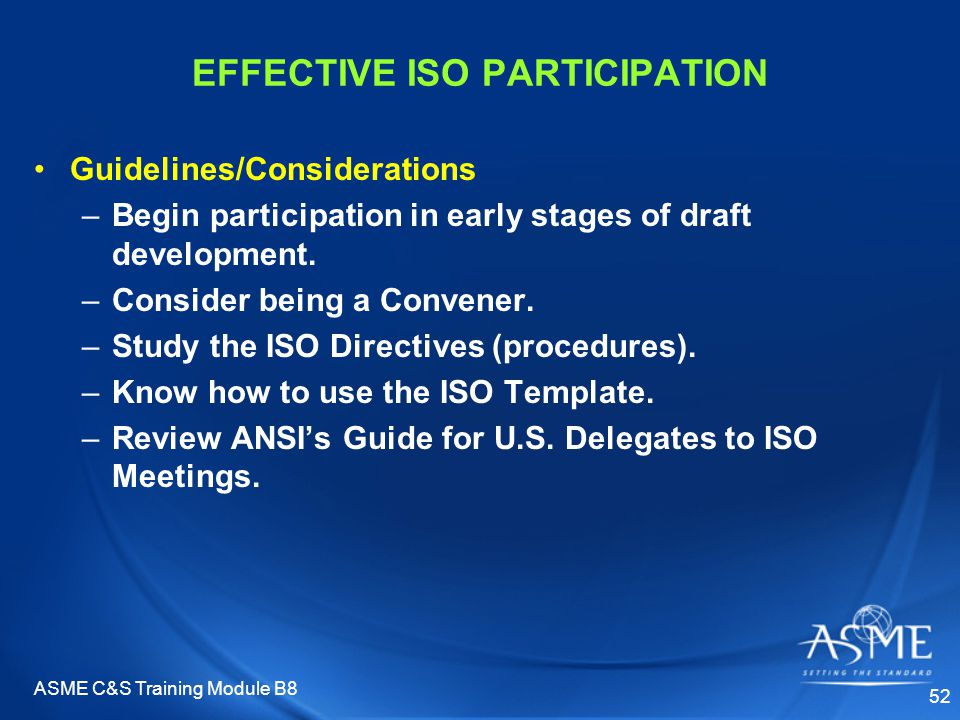 ASME C&S Training Module B8 52 EFFECTIVE ISO PARTICIPATION Guidelines/Considerations –Begin participation in early stages of draft development. –Consi