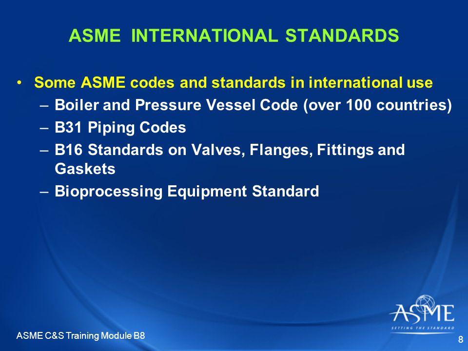 ASME C&S Training Module B8 8 ASME INTERNATIONAL STANDARDS Some ASME codes and standards in international use –Boiler and Pressure Vessel Code (over 1