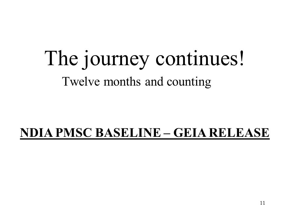 11 The journey continues! Twelve months and counting NDIA PMSC BASELINE – GEIA RELEASE