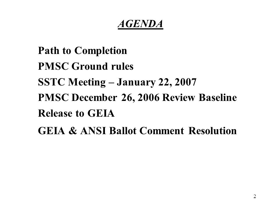 2 AGENDA Path to Completion PMSC Ground rules SSTC Meeting – January 22, 2007 PMSC December 26, 2006 Review Baseline Release to GEIA GEIA & ANSI Ballot Comment Resolution