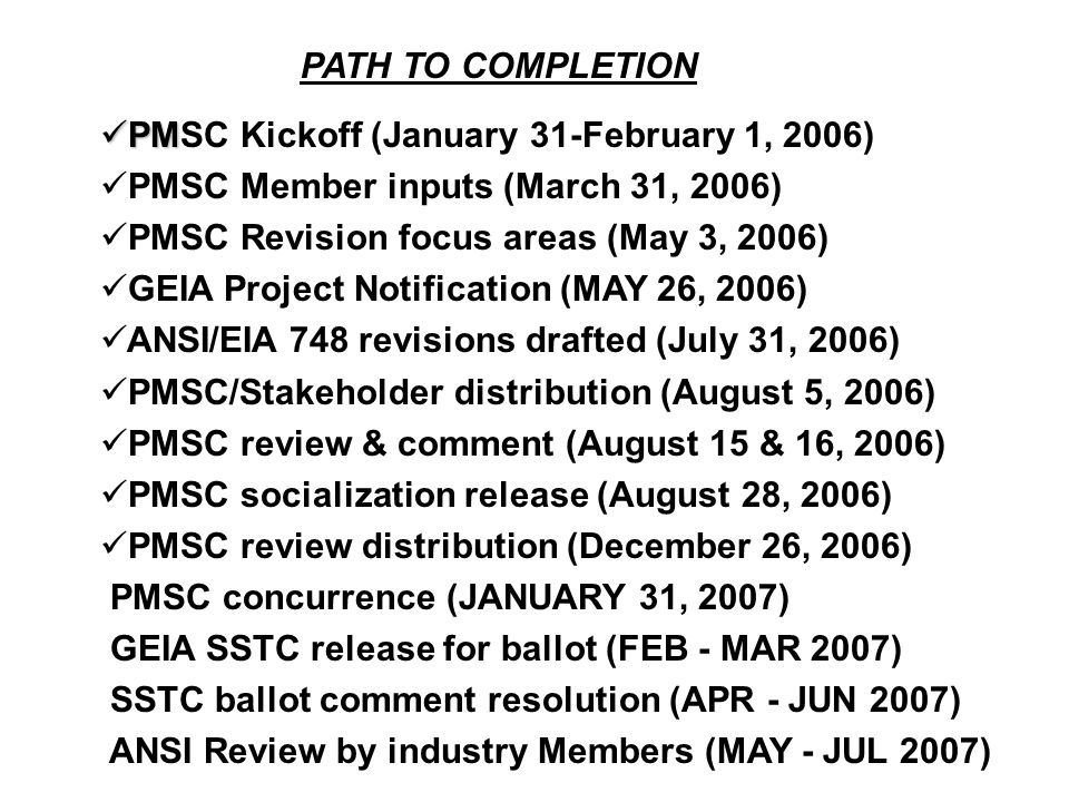 PATH TO COMPLETION PM PMSC Kickoff (January 31-February 1, 2006) PMSC Member inputs (March 31, 2006) PMSC Revision focus areas (May 3, 2006) GEIA Project Notification (MAY 26, 2006) ANSI/EIA 748 revisions drafted (July 31, 2006) PMSC/Stakeholder distribution (August 5, 2006) PMSC review & comment (August 15 & 16, 2006) PMSC socialization release (August 28, 2006) PMSC review distribution (December 26, 2006) PMSC concurrence (JANUARY 31, 2007) GEIA SSTC release for ballot (FEB - MAR 2007) SSTC ballot comment resolution (APR - JUN 2007) ANSI Review by industry Members (MAY - JUL 2007)