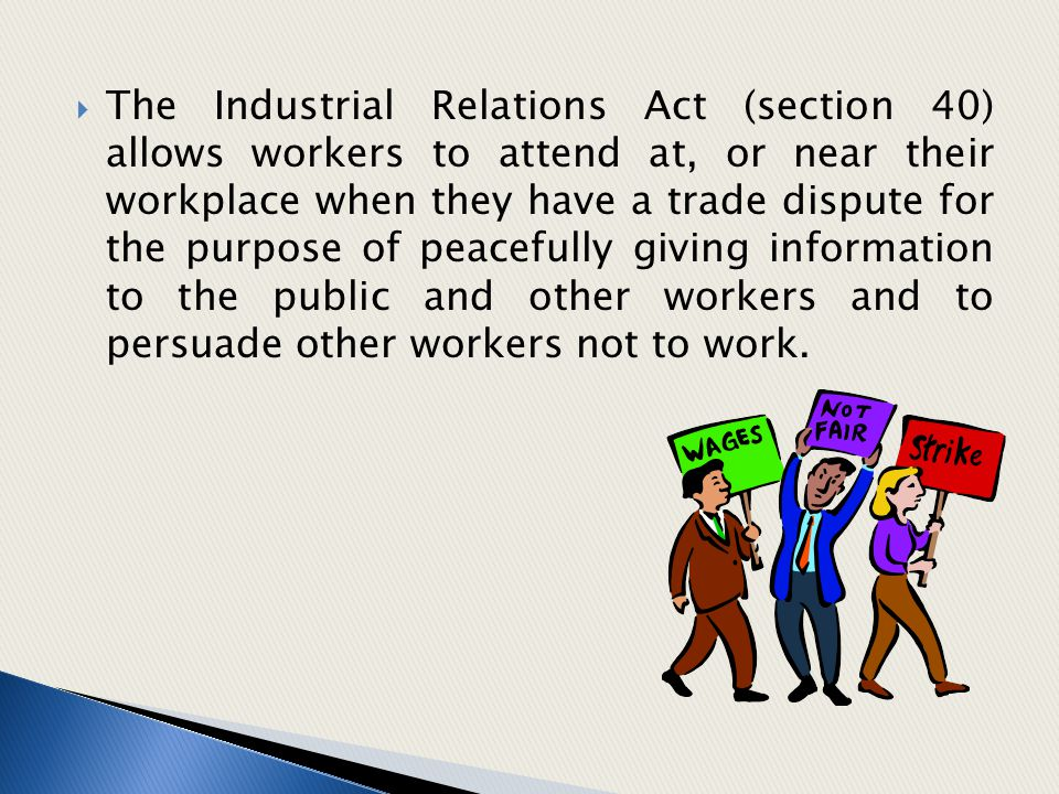  The Industrial Relations Act (section 40) allows workers to attend at, or near their workplace when they have a trade dispute for the purpose of pea