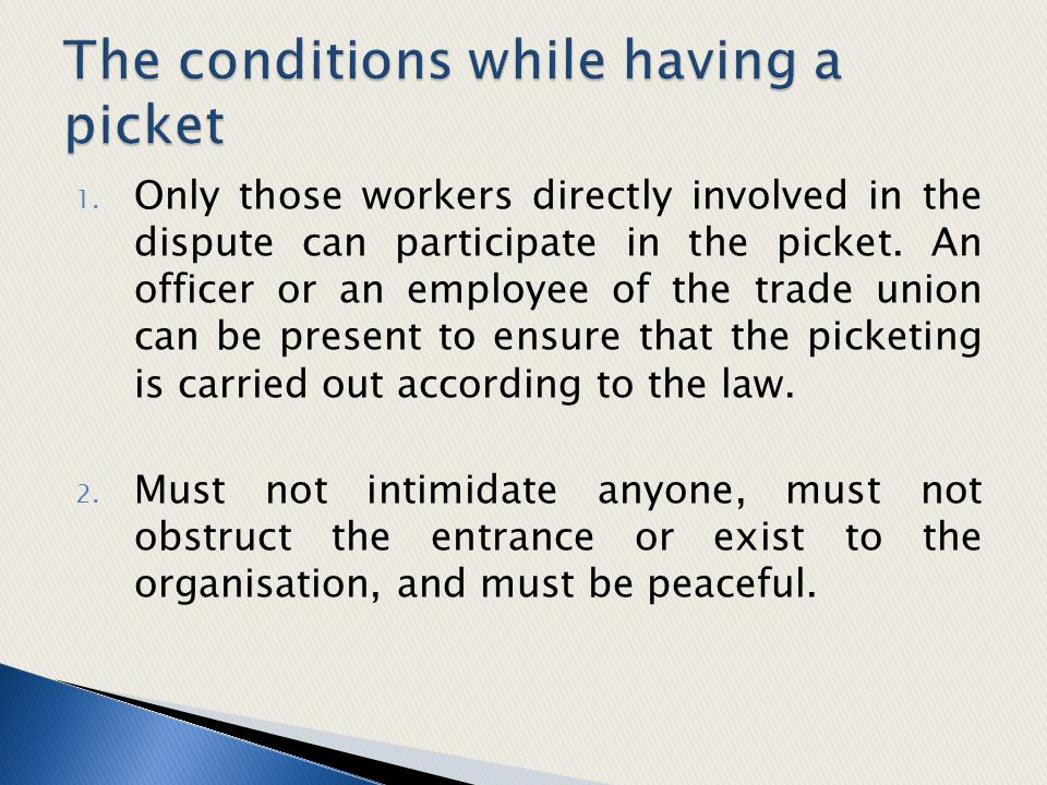 1. Only those workers directly involved in the dispute can participate in the picket. An officer or an employee of the trade union can be present to e