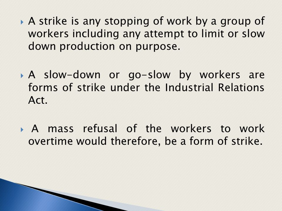  A strike is any stopping of work by a group of workers including any attempt to limit or slow down production on purpose.  A slow-down or go-slow b