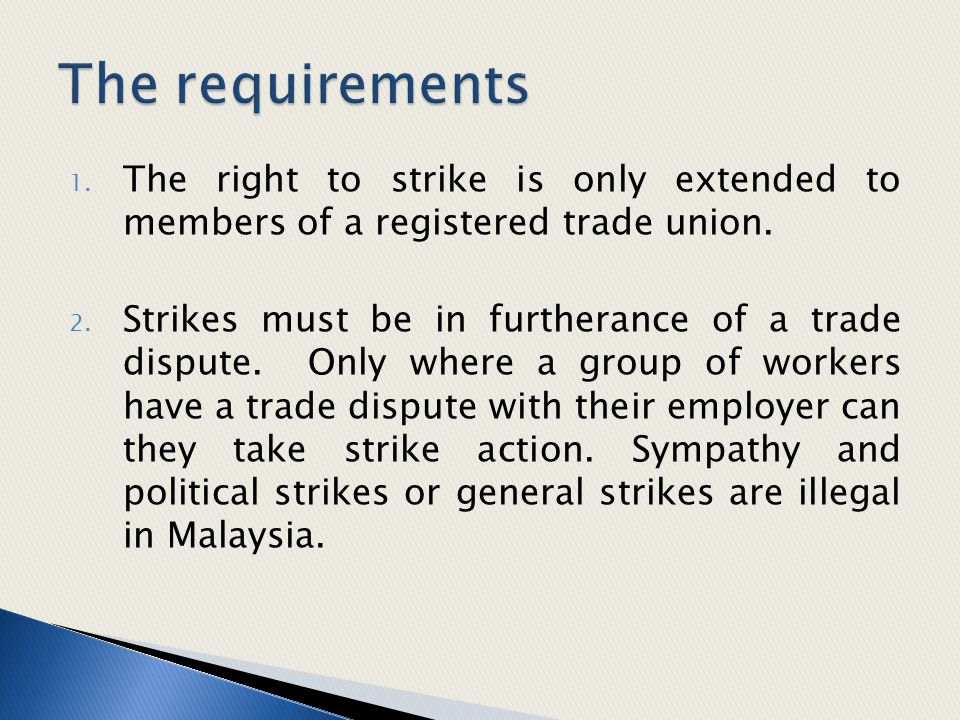 1. The right to strike is only extended to members of a registered trade union. 2. Strikes must be in furtherance of a trade dispute. Only where a gro