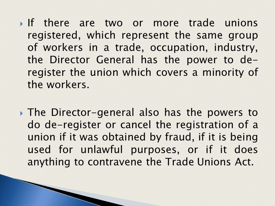  If there are two or more trade unions registered, which represent the same group of workers in a trade, occupation, industry, the Director General h