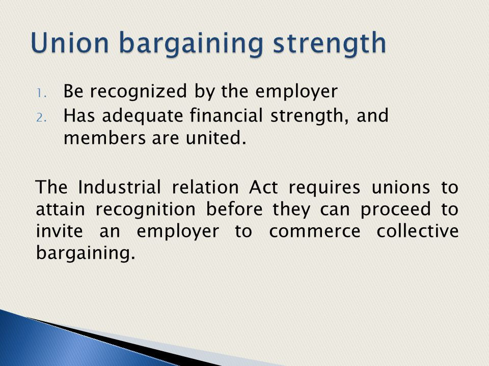 1. Be recognized by the employer 2. Has adequate financial strength, and members are united. The Industrial relation Act requires unions to attain rec