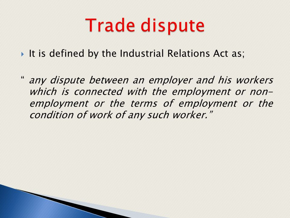 " It is defined by the Industrial Relations Act as; "" any dispute between an employer and his workers which is connected with the employment or non- e"