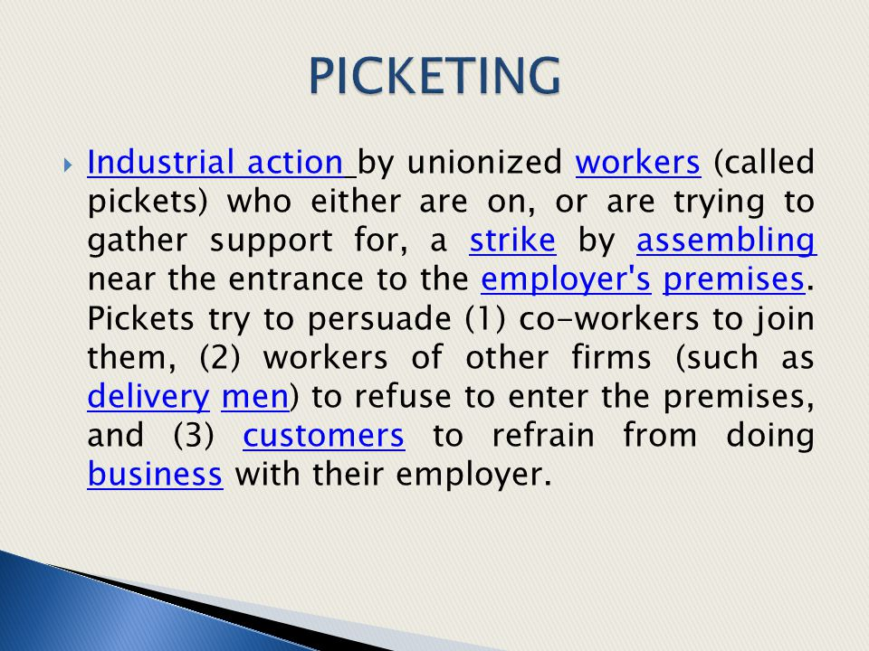  Industrial action by unionized workers (called pickets) who either are on, or are trying to gather support for, a strike by assembling near the entr