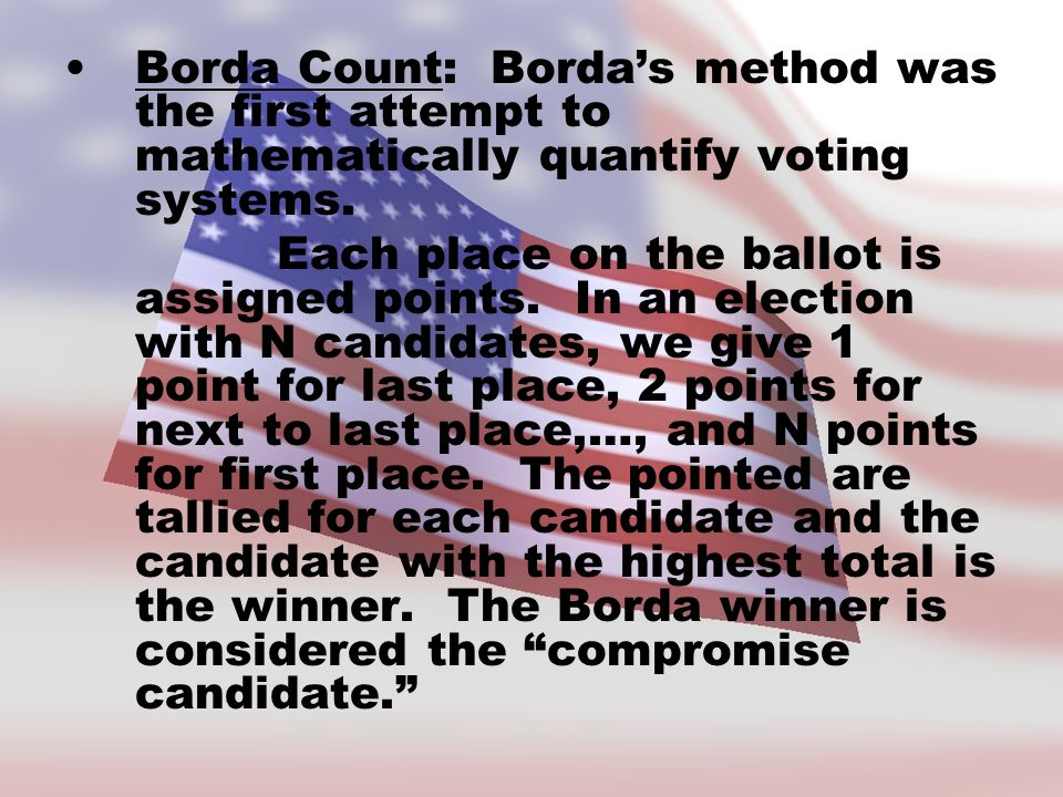 Borda Count: Borda's method was the first attempt to mathematically quantify voting systems. Each place on the ballot is assigned points. In an electi