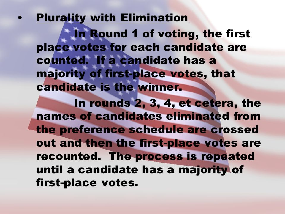 Plurality with Elimination In Round 1 of voting, the first place votes for each candidate are counted. If a candidate has a majority of first-place vo