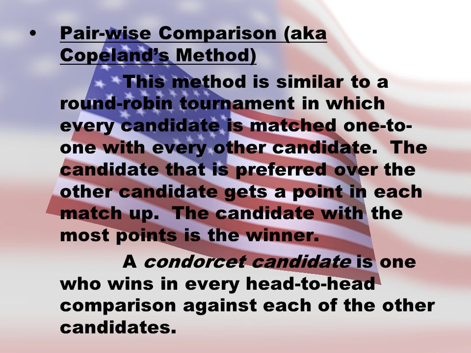 Pair-wise Comparison (aka Copeland's Method) This method is similar to a round-robin tournament in which every candidate is matched one-to- one with every other candidate.