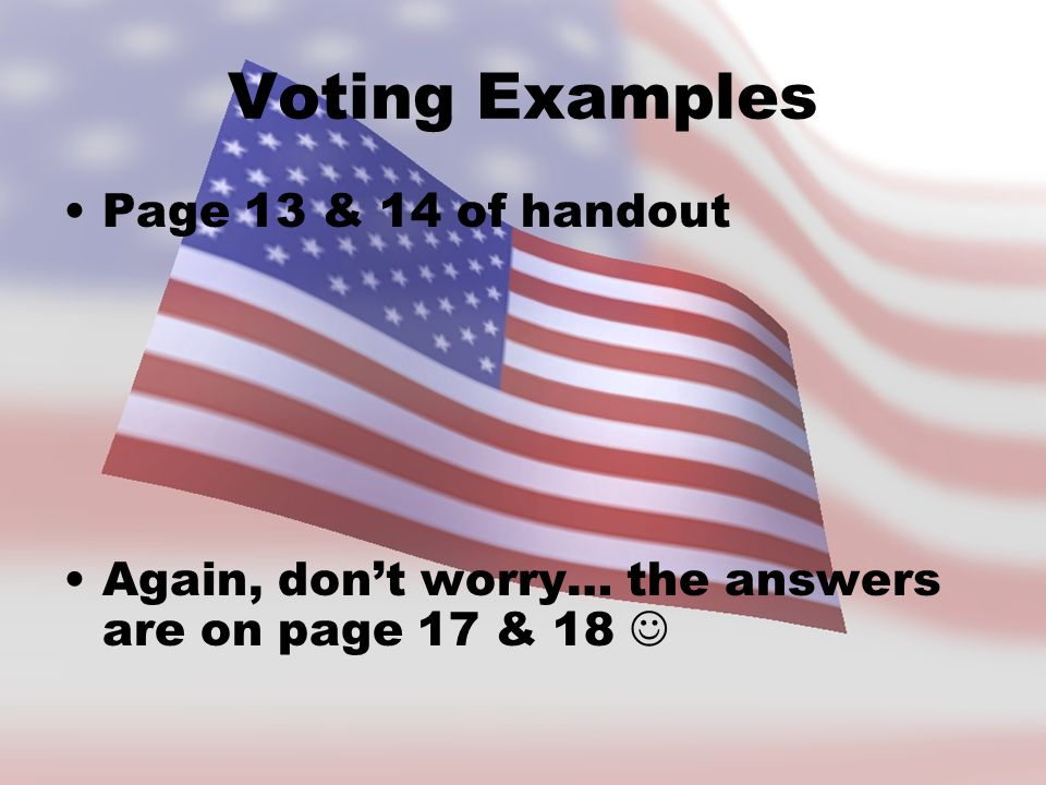 Voting Examples Page 13 & 14 of handout Again, don't worry… the answers are on page 17 & 18