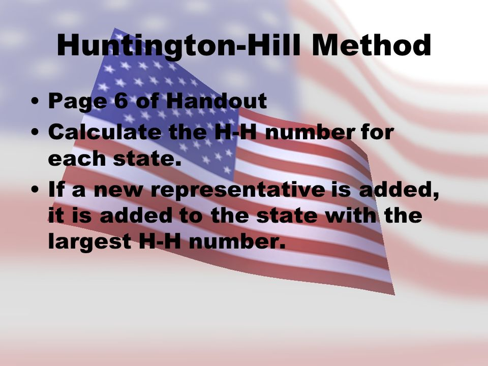 Huntington-Hill Method Page 6 of Handout Calculate the H-H number for each state. If a new representative is added, it is added to the state with the