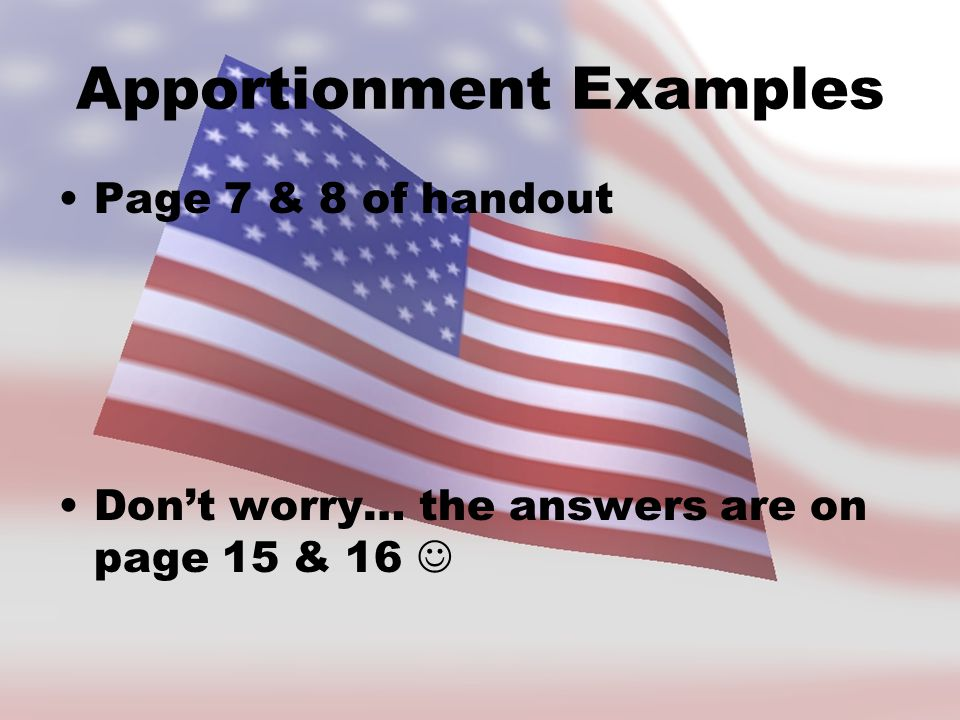 Apportionment Examples Page 7 & 8 of handout Don't worry… the answers are on page 15 & 16