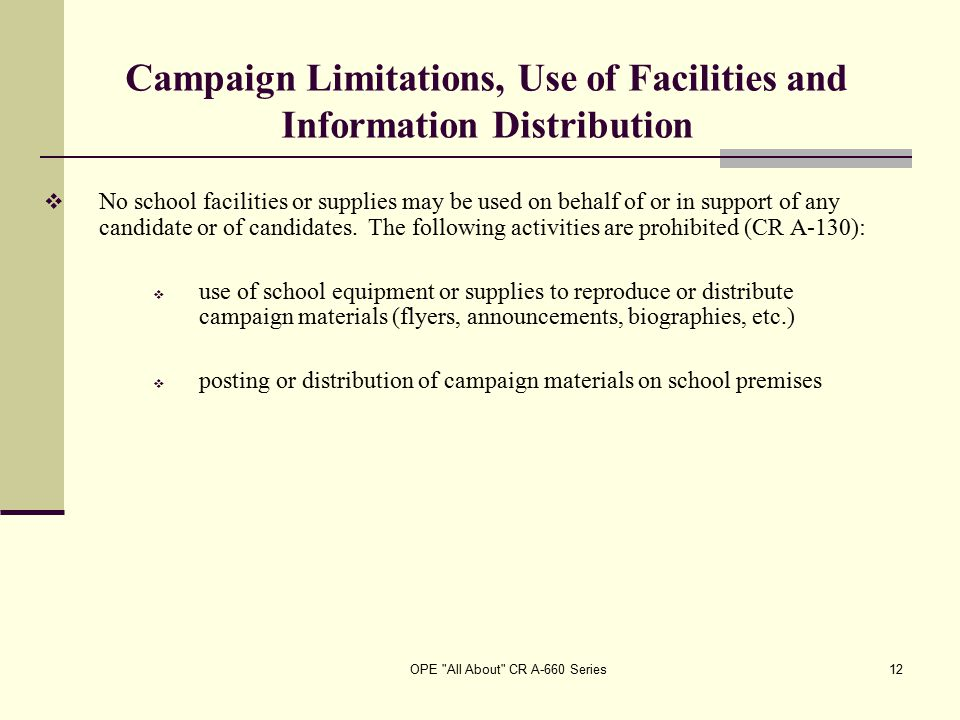 OPE All About CR A-660 Series12 Campaign Limitations, Use of Facilities and Information Distribution  No school facilities or supplies may be used on behalf of or in support of any candidate or of candidates.