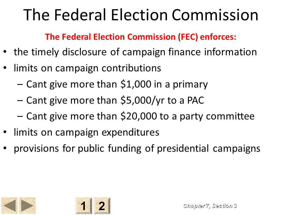 The Federal Election Commission The Federal Election Commission (FEC) enforces: the timely disclosure of campaign finance information limits on campaign contributions –Cant give more than $1,000 in a primary –Cant give more than $5,000/yr to a PAC –Cant give more than $20,000 to a party committee limits on campaign expenditures provisions for public funding of presidential campaigns Chapter 7, Section 3 2222 1111