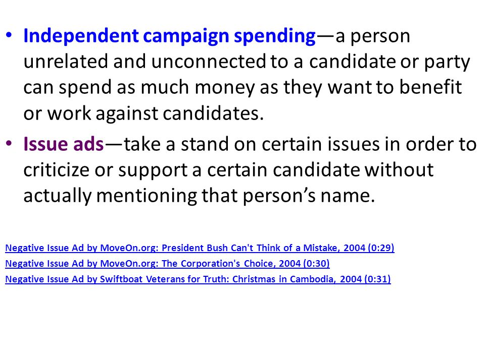 Independent campaign spending—a person unrelated and unconnected to a candidate or party can spend as much money as they want to benefit or work against candidates.
