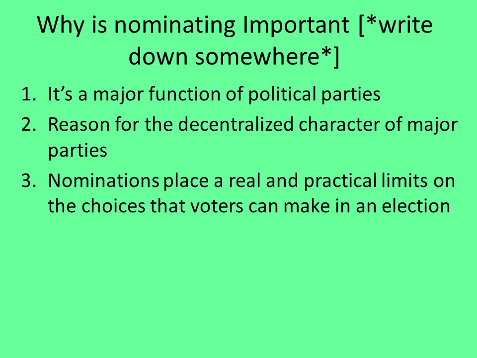 Why is nominating Important [*write down somewhere*] 1.It's a major function of political parties 2.Reason for the decentralized character of major parties 3.Nominations place a real and practical limits on the choices that voters can make in an election