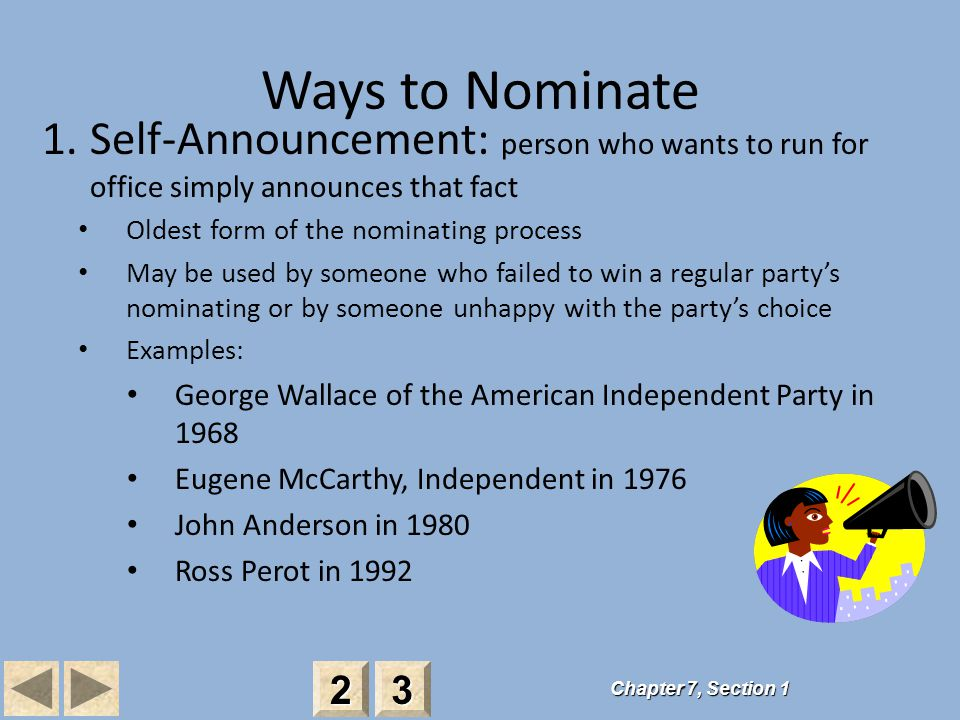Ways to Nominate 1.Self-Announcement: person who wants to run for office simply announces that fact Oldest form of the nominating process May be used by someone who failed to win a regular party's nominating or by someone unhappy with the party's choice Examples: George Wallace of the American Independent Party in 1968 Eugene McCarthy, Independent in 1976 John Anderson in 1980 Ross Perot in 1992 Chapter 7, Section 1 2222 3333