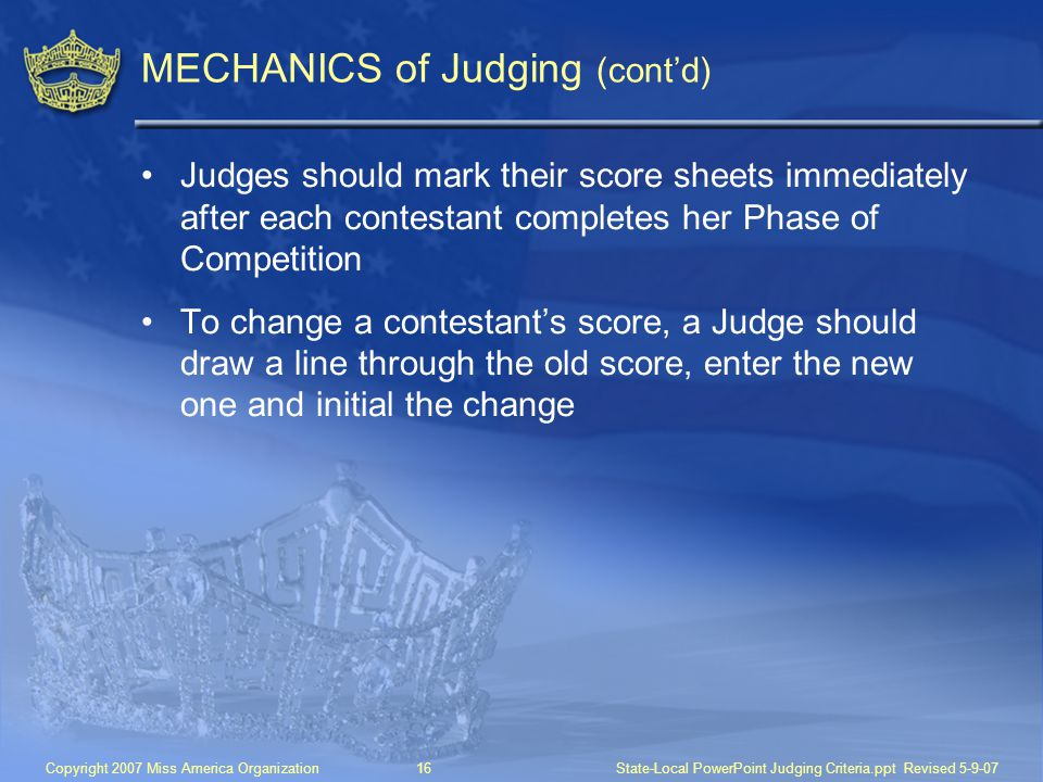 Copyright 2007 Miss America Organization16State-Local PowerPoint Judging Criteria.ppt Revised 5-9-07 MECHANICS of Judging (cont'd) Judges should mark their score sheets immediately after each contestant completes her Phase of Competition To change a contestant's score, a Judge should draw a line through the old score, enter the new one and initial the change