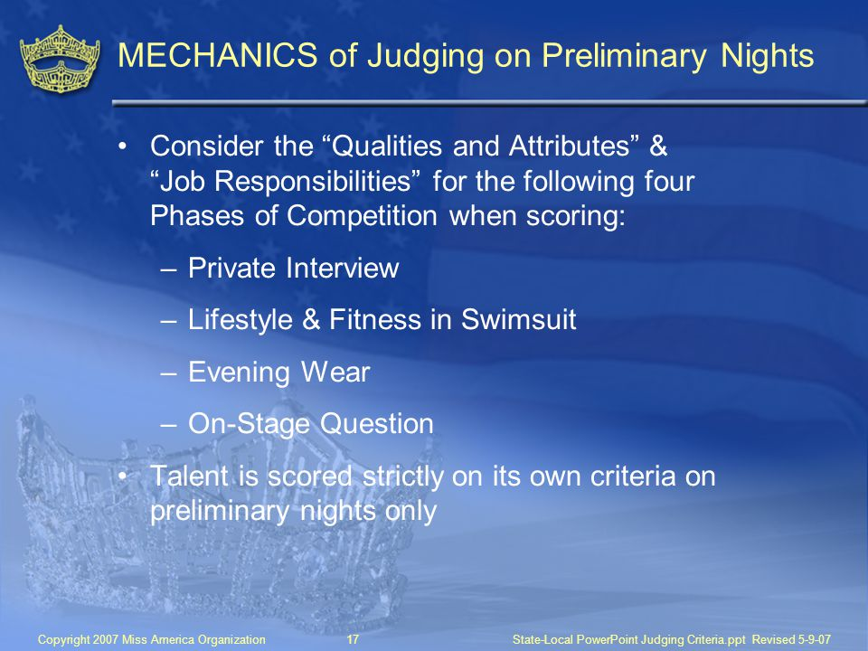 Copyright 2007 Miss America Organization17State-Local PowerPoint Judging Criteria.ppt Revised 5-9-07 MECHANICS of Judging on Preliminary Nights Consider the Qualities and Attributes & Job Responsibilities for the following four Phases of Competition when scoring: –Private Interview –Lifestyle & Fitness in Swimsuit –Evening Wear –On-Stage Question Talent is scored strictly on its own criteria on preliminary nights only