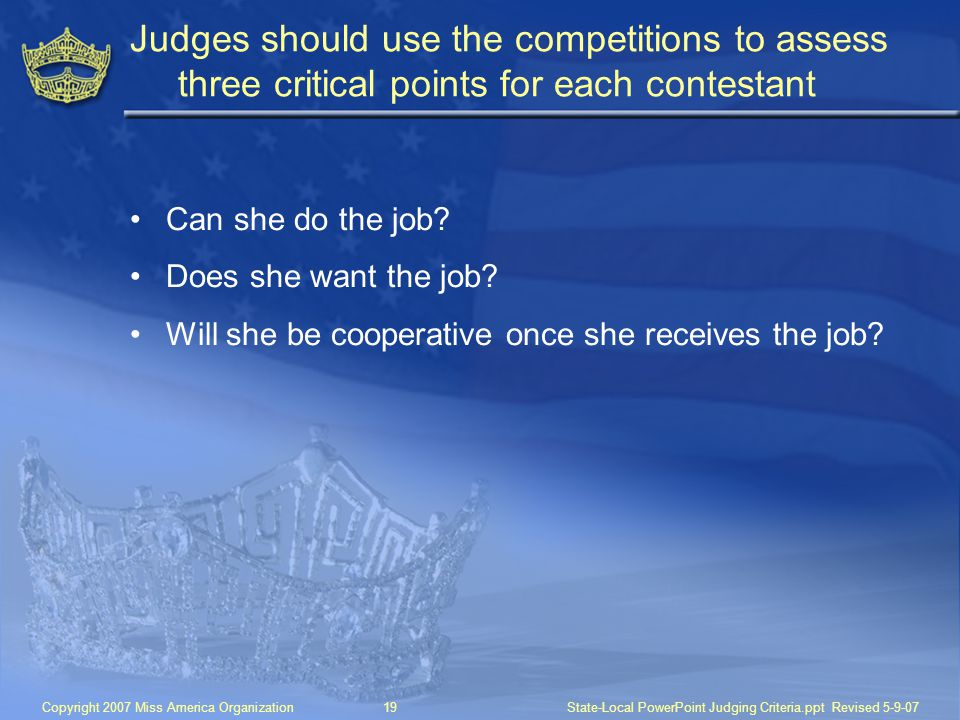 Copyright 2007 Miss America Organization19State-Local PowerPoint Judging Criteria.ppt Revised 5-9-07 Judges should use the competitions to assess three critical points for each contestant Can she do the job.