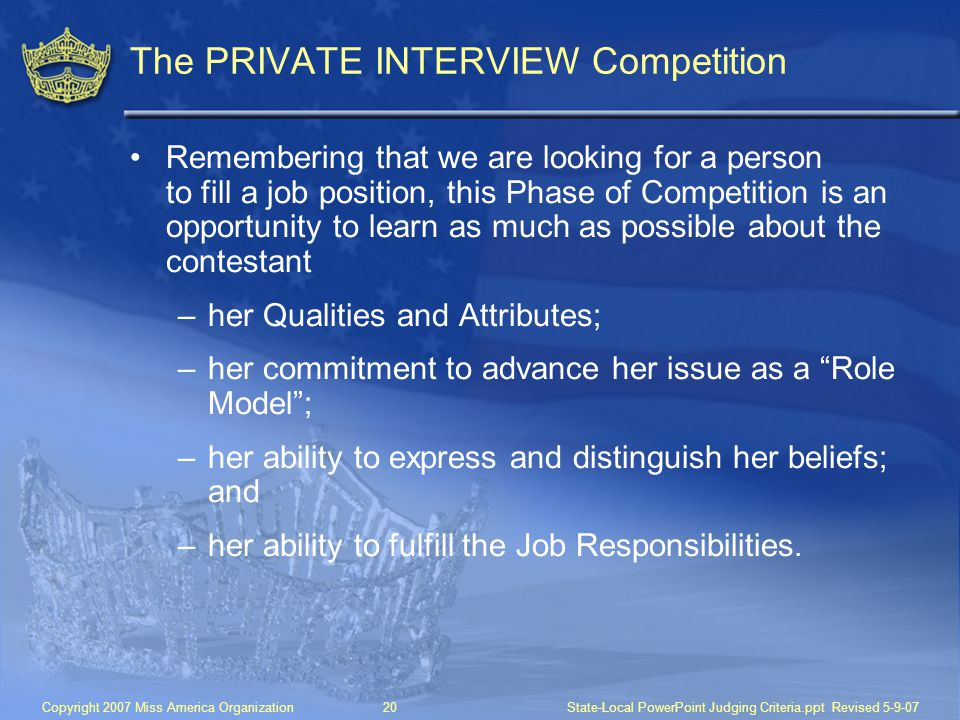 Copyright 2007 Miss America Organization20State-Local PowerPoint Judging Criteria.ppt Revised 5-9-07 The PRIVATE INTERVIEW Competition Remembering that we are looking for a person to fill a job position, this Phase of Competition is an opportunity to learn as much as possible about the contestant –her Qualities and Attributes; –her commitment to advance her issue as a Role Model ; –her ability to express and distinguish her beliefs; and –her ability to fulfill the Job Responsibilities.