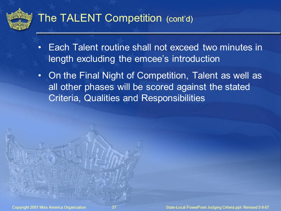 Copyright 2007 Miss America Organization27State-Local PowerPoint Judging Criteria.ppt Revised 5-9-07 The TALENT Competition (cont'd) Each Talent routine shall not exceed two minutes in length excluding the emcee's introduction On the Final Night of Competition, Talent as well as all other phases will be scored against the stated Criteria, Qualities and Responsibilities