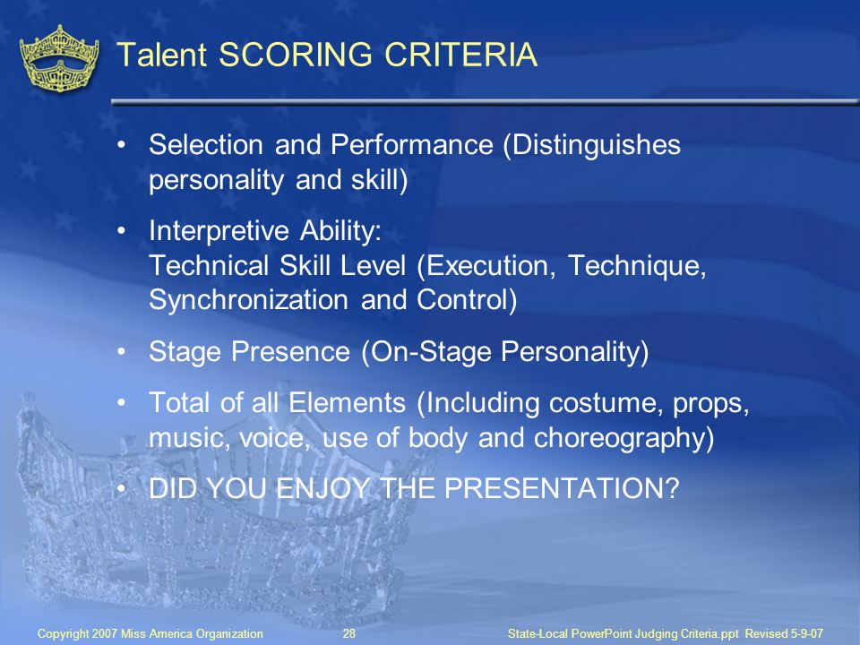 Copyright 2007 Miss America Organization28State-Local PowerPoint Judging Criteria.ppt Revised 5-9-07 Talent SCORING CRITERIA Selection and Performance (Distinguishes personality and skill) Interpretive Ability: Technical Skill Level (Execution, Technique, Synchronization and Control) Stage Presence (On-Stage Personality) Total of all Elements (Including costume, props, music, voice, use of body and choreography) DID YOU ENJOY THE PRESENTATION?