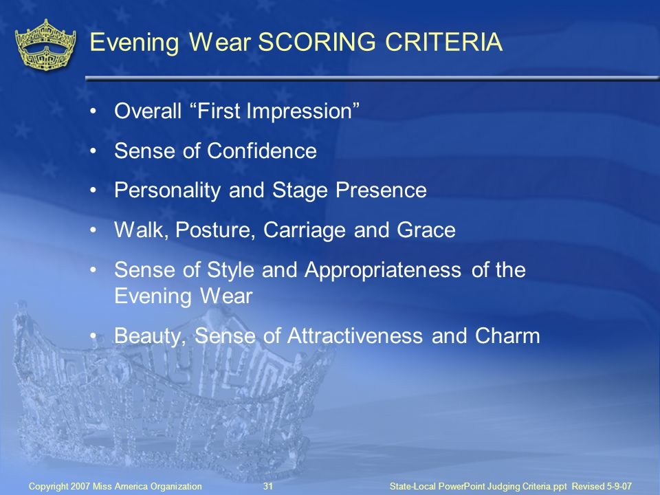 Copyright 2007 Miss America Organization31State-Local PowerPoint Judging Criteria.ppt Revised 5-9-07 Evening Wear SCORING CRITERIA Overall First Impression Sense of Confidence Personality and Stage Presence Walk, Posture, Carriage and Grace Sense of Style and Appropriateness of the Evening Wear Beauty, Sense of Attractiveness and Charm
