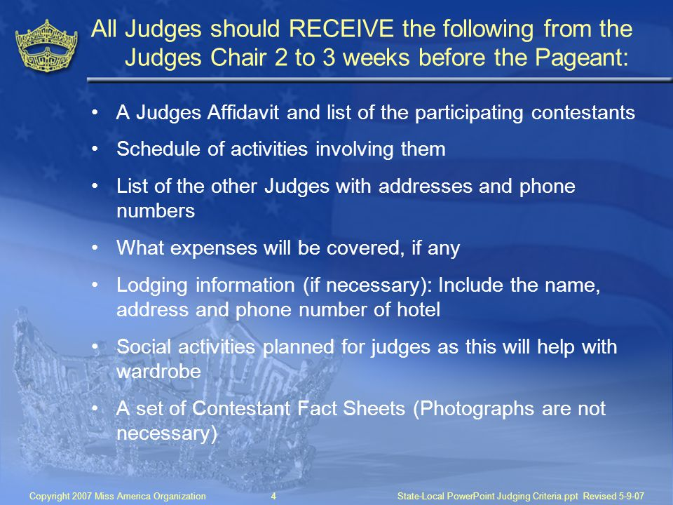 Copyright 2007 Miss America Organization4State-Local PowerPoint Judging Criteria.ppt Revised 5-9-07 All Judges should RECEIVE the following from the Judges Chair 2 to 3 weeks before the Pageant: A Judges Affidavit and list of the participating contestants Schedule of activities involving them List of the other Judges with addresses and phone numbers What expenses will be covered, if any Lodging information (if necessary): Include the name, address and phone number of hotel Social activities planned for judges as this will help with wardrobe A set of Contestant Fact Sheets (Photographs are not necessary)
