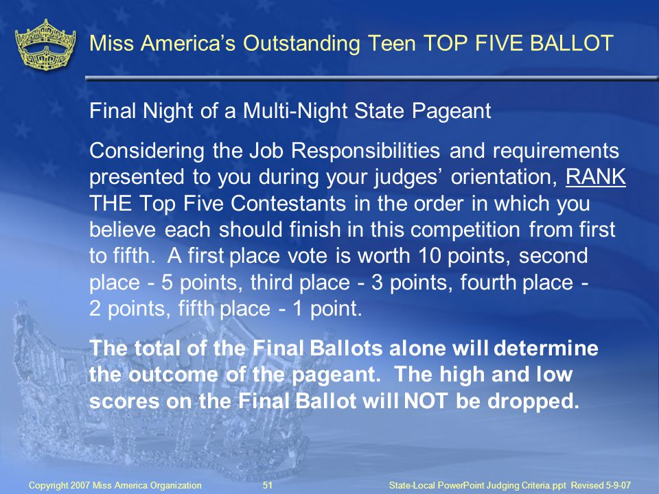 Copyright 2007 Miss America Organization51State-Local PowerPoint Judging Criteria.ppt Revised 5-9-07 Miss America's Outstanding Teen TOP FIVE BALLOT Final Night of a Multi-Night State Pageant Considering the Job Responsibilities and requirements presented to you during your judges' orientation, RANK THE Top Five Contestants in the order in which you believe each should finish in this competition from first to fifth.