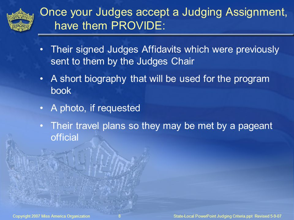 Copyright 2007 Miss America Organization8State-Local PowerPoint Judging Criteria.ppt Revised 5-9-07 Once your Judges accept a Judging Assignment, have them PROVIDE: Their signed Judges Affidavits which were previously sent to them by the Judges Chair A short biography that will be used for the program book A photo, if requested Their travel plans so they may be met by a pageant official