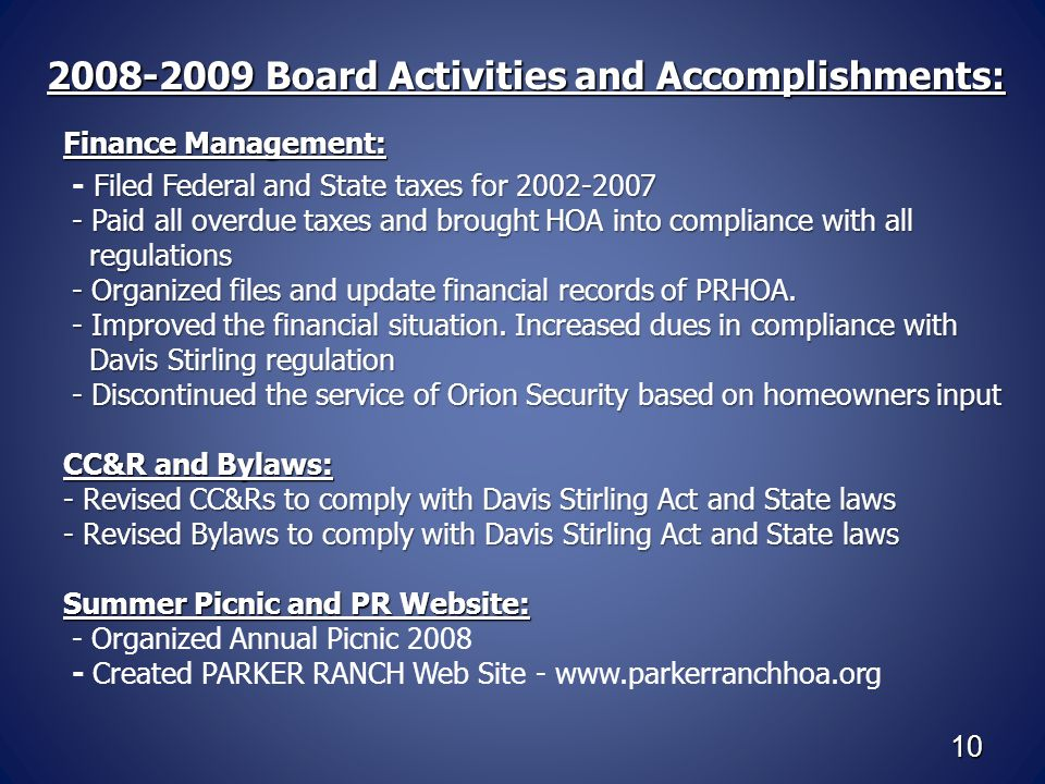 10 2008-2009 Board Activities and Accomplishments: 2008-2009 Board Activities and Accomplishments: Finance Management: Filed Federal and State taxes for 2002-2007 - Filed Federal and State taxes for 2002-2007 - Paid all overdue taxes and brought HOA into compliance with all regulations - Paid all overdue taxes and brought HOA into compliance with all regulations - Organized files and update financial records of PRHOA.