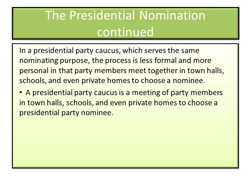 The Presidential Nomination continued In a presidential party caucus, which serves the same nominating purpose, the process is less formal and more personal in that party members meet together in town halls, schools, and even private homes to choose a nominee.