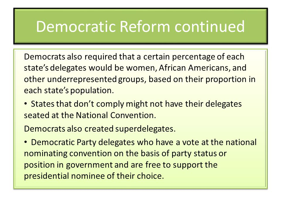 Democratic Reform continued Democrats also required that a certain percentage of each state's delegates would be women, African Americans, and other underrepresented groups, based on their proportion in each state's population.