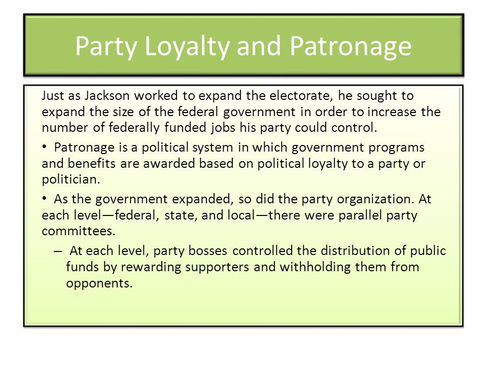 Party Loyalty and Patronage Just as Jackson worked to expand the electorate, he sought to expand the size of the federal government in order to increase the number of federally funded jobs his party could control.