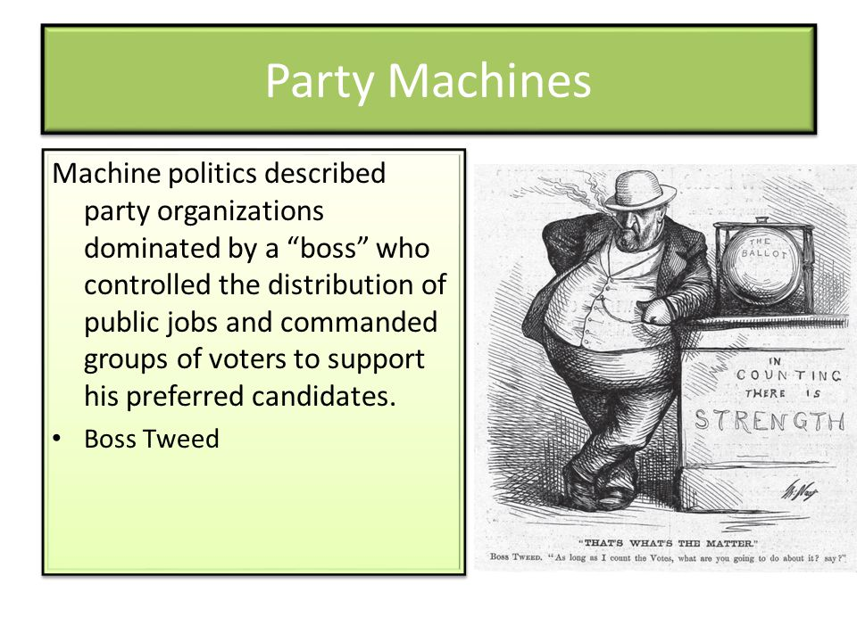 Party Machines Machine politics described party organizations dominated by a boss who controlled the distribution of public jobs and commanded groups of voters to support his preferred candidates.
