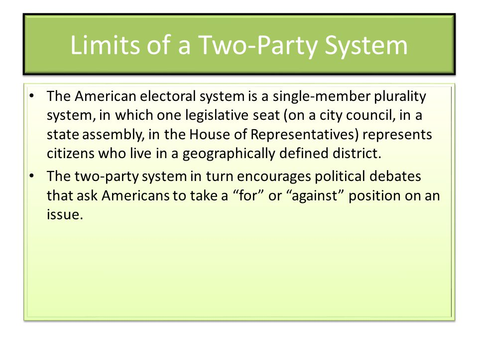 Limits of a Two-Party System The American electoral system is a single-member plurality system, in which one legislative seat (on a city council, in a state assembly, in the House of Representatives) represents citizens who live in a geographically defined district.
